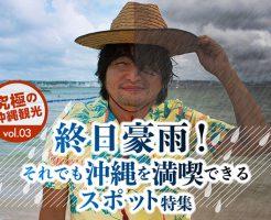 終日豪雨!それでも沖縄を満喫できるスポット特集