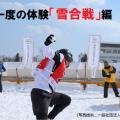 一生に一度の体験「雪合戦」編